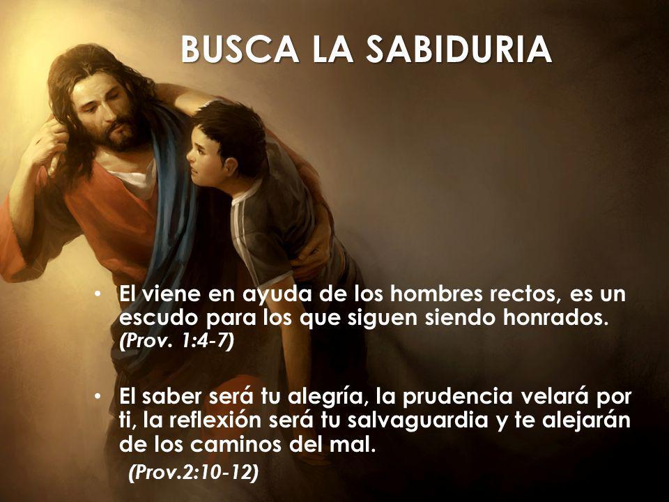 BUSCA LA SABIDURIA El viene en ayuda de los hombres rectos, es un escudo para los que siguen siendo honrados.