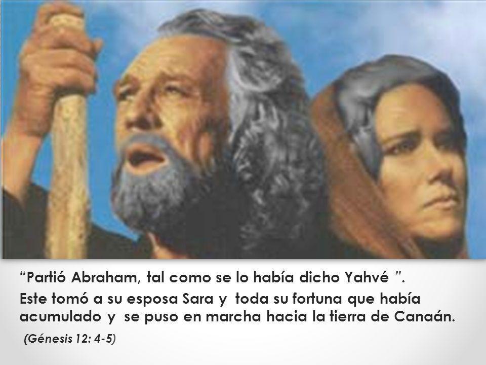 Partió Abraham, tal como se lo había dicho Yahvé. Este tomó a su esposa Sara y toda su fortuna que había acumulado y se puso en marcha hacia la tierra