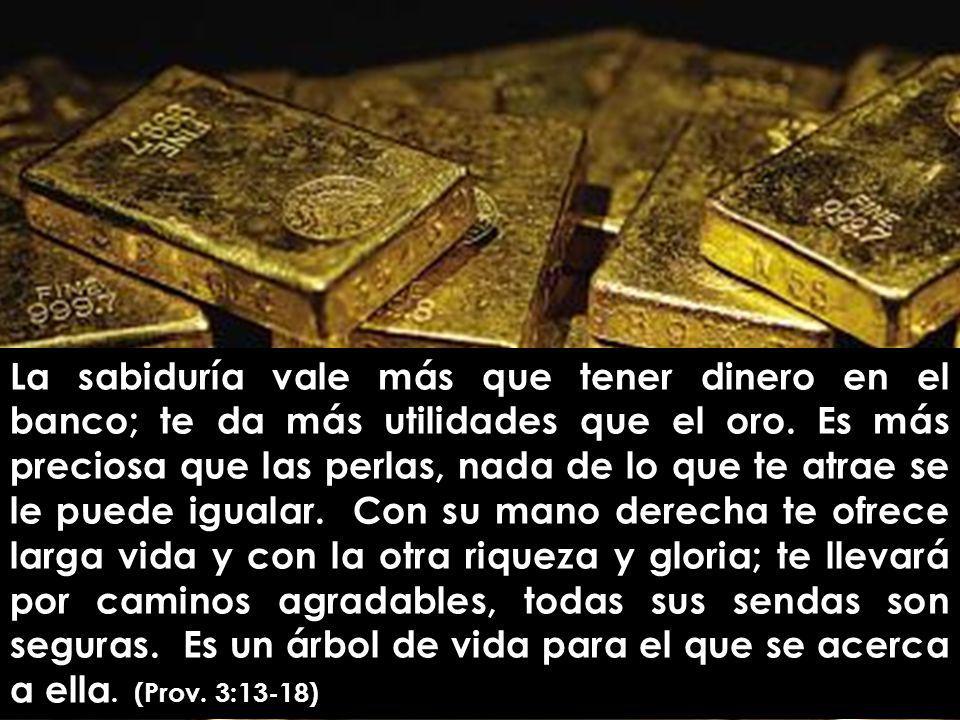 La sabiduría vale más que tener dinero en el banco; te da más utilidades que el oro. Es más preciosa que las perlas, nada de lo que te atrae se le pue