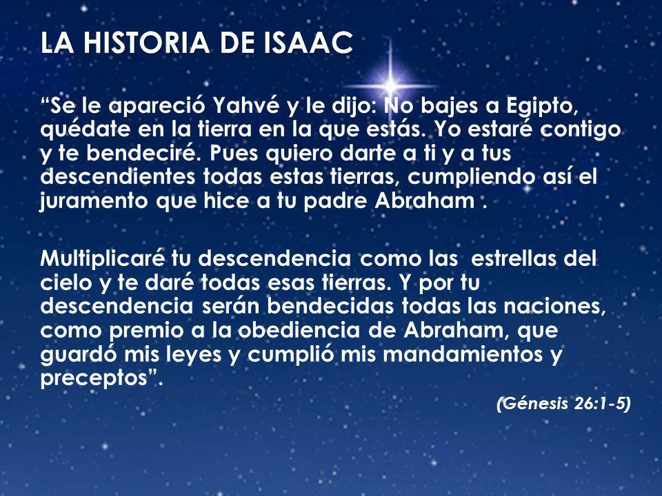 LA HISTORIA DE ISAAC Se le apareció Yahvé y le dijo: No bajes a Egipto, quédate en la tierra en la que estás. Yo estaré contigo y te bendeciré. Pues q