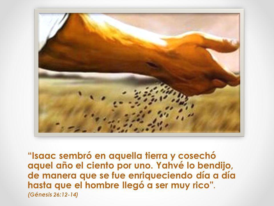 Isaac sembró en aquella tierra y cosechó aquel año el ciento por uno. Yahvé lo bendijo, de manera que se fue enriqueciendo día a día hasta que el homb