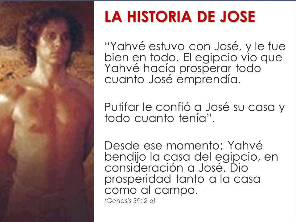 LA HISTORIA DE JOSE Yahvé estuvo con José, y le fue bien en todo. El egipcio vio que Yahvé hacía prosperar todo cuanto José emprendía. Putifar le conf
