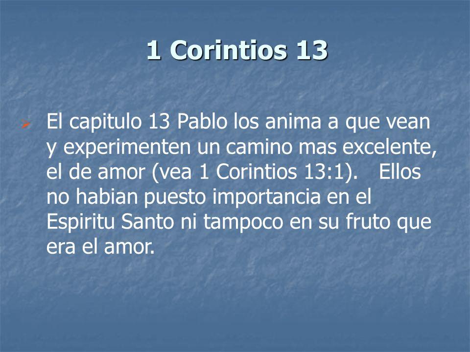 1 Corintios 13 El capitulo 13 Pablo los anima a que vean y experimenten un camino mas excelente, el de amor (vea 1 Corintios 13:1). Ellos no habian pu