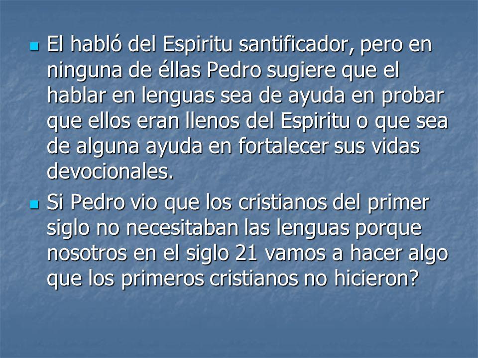 El habló del Espiritu santificador, pero en ninguna de éllas Pedro sugiere que el hablar en lenguas sea de ayuda en probar que ellos eran llenos del E
