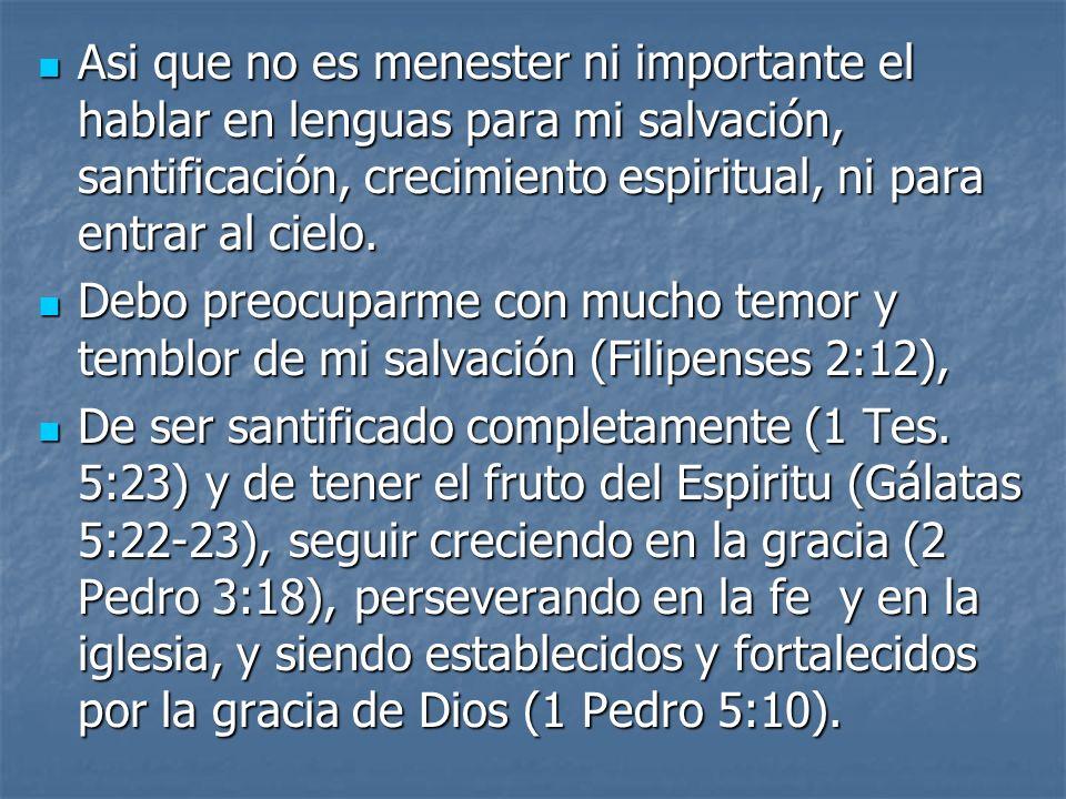 Asi que no es menester ni importante el hablar en lenguas para mi salvación, santificación, crecimiento espiritual, ni para entrar al cielo. Asi que n