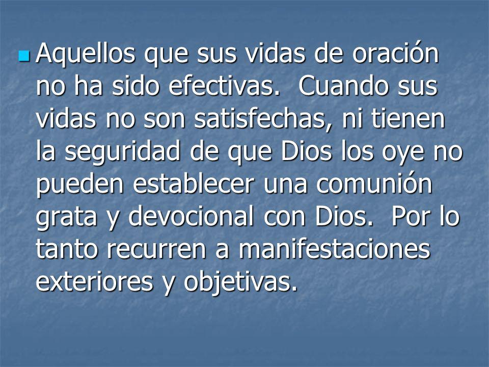 Aquellos que sus vidas de oración no ha sido efectivas. Cuando sus vidas no son satisfechas, ni tienen la seguridad de que Dios los oye no pueden esta