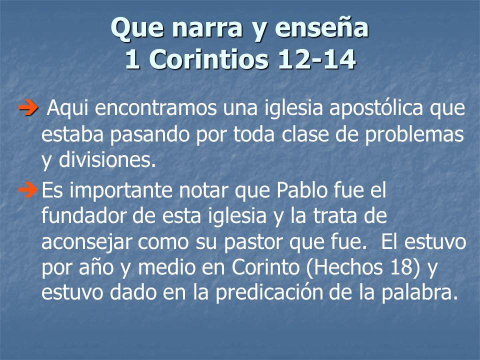 Que narra y enseña 1 Corintios 12-14 Aqui encontramos una iglesia apostólica que estaba pasando por toda clase de problemas y divisiones. Es important