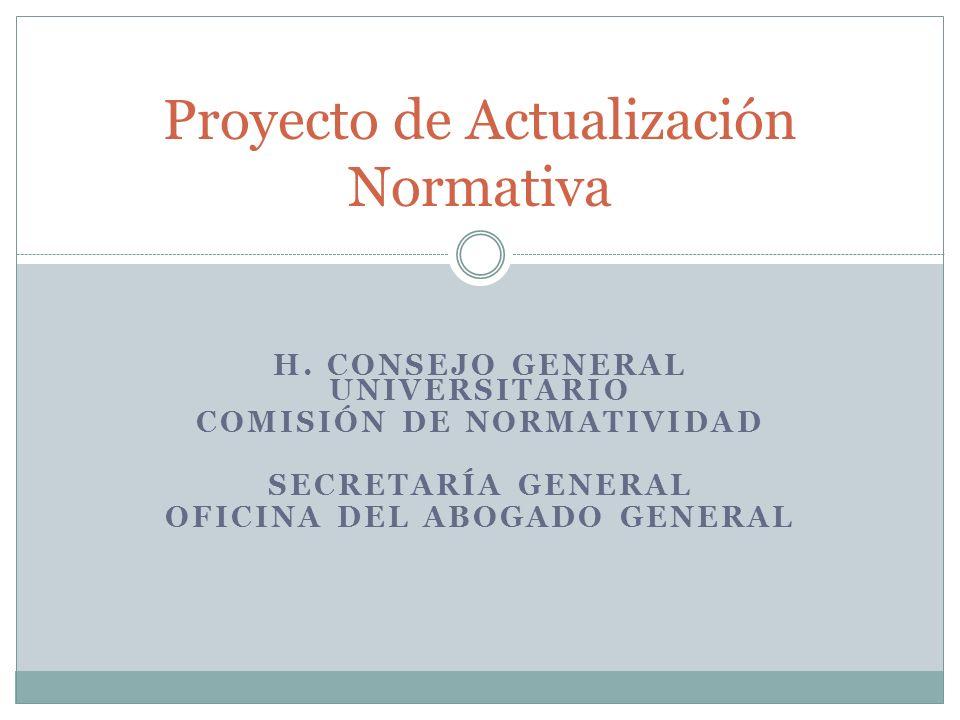H. CONSEJO GENERAL UNIVERSITARIO COMISIÓN DE NORMATIVIDAD SECRETARÍA GENERAL OFICINA DEL ABOGADO GENERAL Proyecto de Actualización Normativa