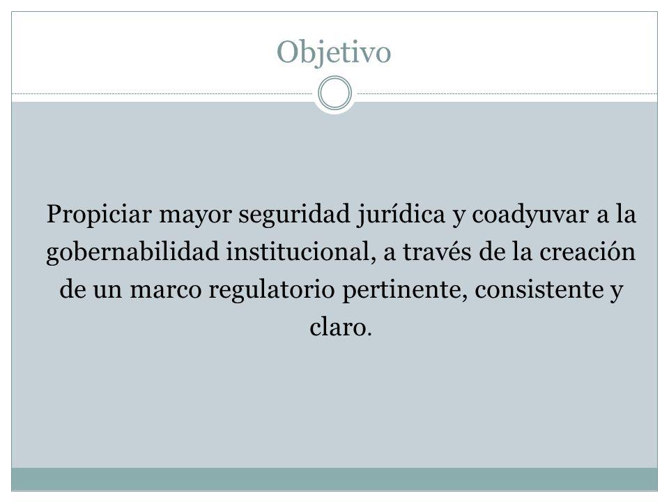 Objetivo Propiciar mayor seguridad jurídica y coadyuvar a la gobernabilidad institucional, a través de la creación de un marco regulatorio pertinente,