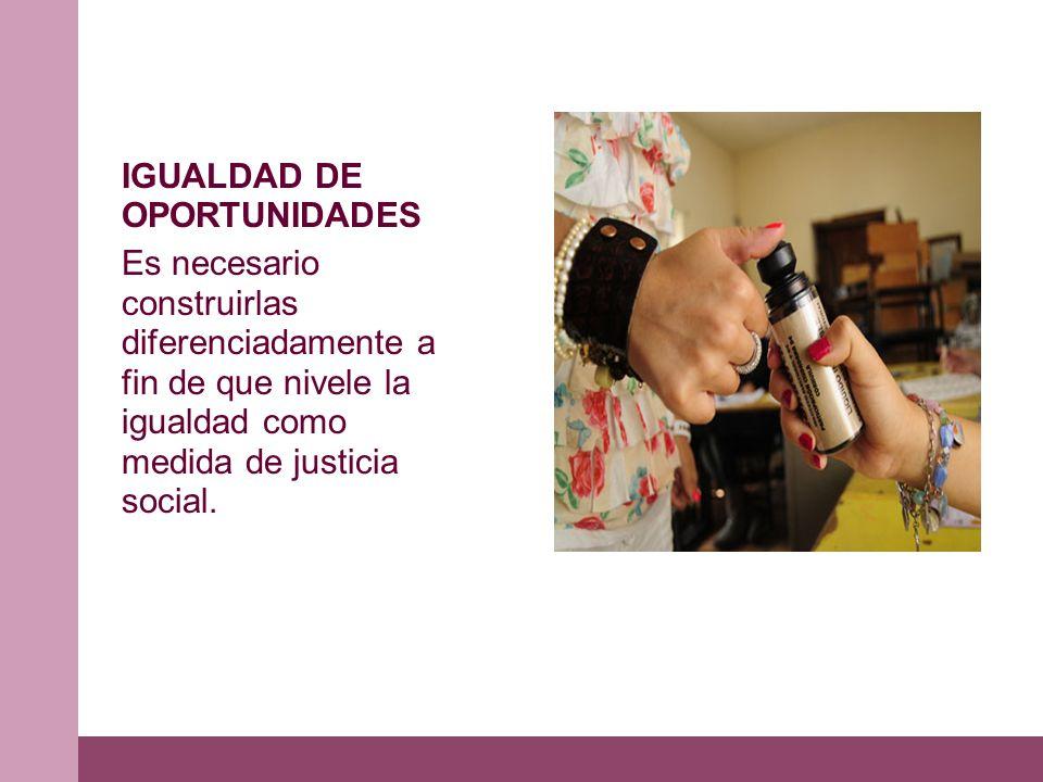 IGUALDAD DE OPORTUNIDADES Es necesario construirlas diferenciadamente a fin de que nivele la igualdad como medida de justicia social.