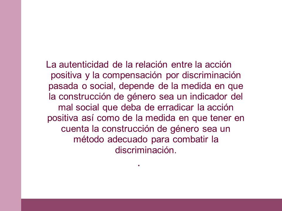 La autenticidad de la relación entre la acción positiva y la compensación por discriminación pasada o social, depende de la medida en que la construcc
