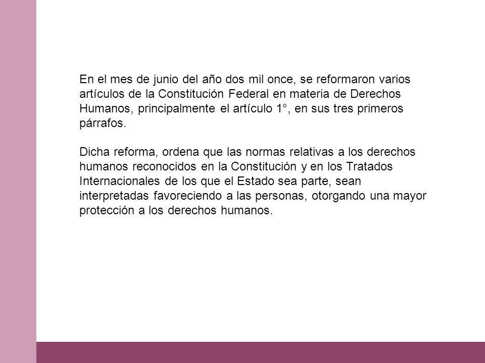 En el mes de junio del año dos mil once, se reformaron varios artículos de la Constitución Federal en materia de Derechos Humanos, principalmente el artículo 1°, en sus tres primeros párrafos.