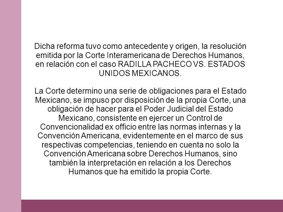 Dicha reforma tuvo como antecedente y origen, la resolución emitida por la Corte Interamericana de Derechos Humanos, en relación con el caso RADILLA PACHECO VS.