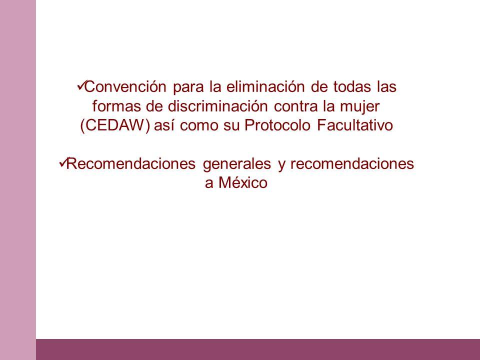 Convención para la eliminación de todas las formas de discriminación contra la mujer (CEDAW) así como su Protocolo Facultativo Recomendaciones general