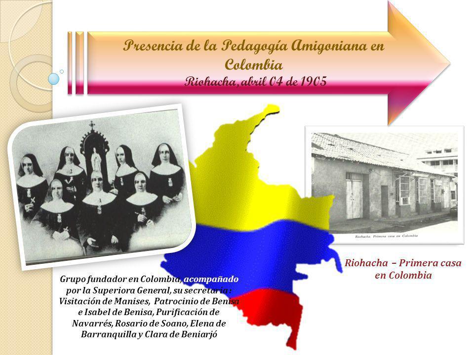 Presencia de la Pedagogía Amigoniana en Colombia Riohacha, abril 04 de 1905 Grupo fundador en Colombia, acompañado por la Superiora General, su secret