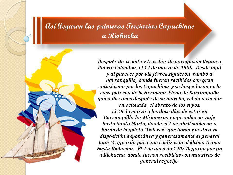 Así llegaron las primeras Terciarias Capuchinas a Riohacha Después de treinta y tres días de navegación llegan a Puerto Colombia, el 14 de marzo de 19