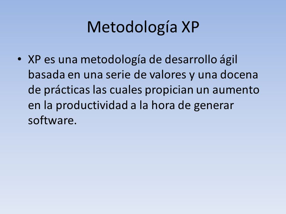 Metodología XP XP es una metodología de desarrollo ágil basada en una serie de valores y una docena de prácticas las cuales propician un aumento en la