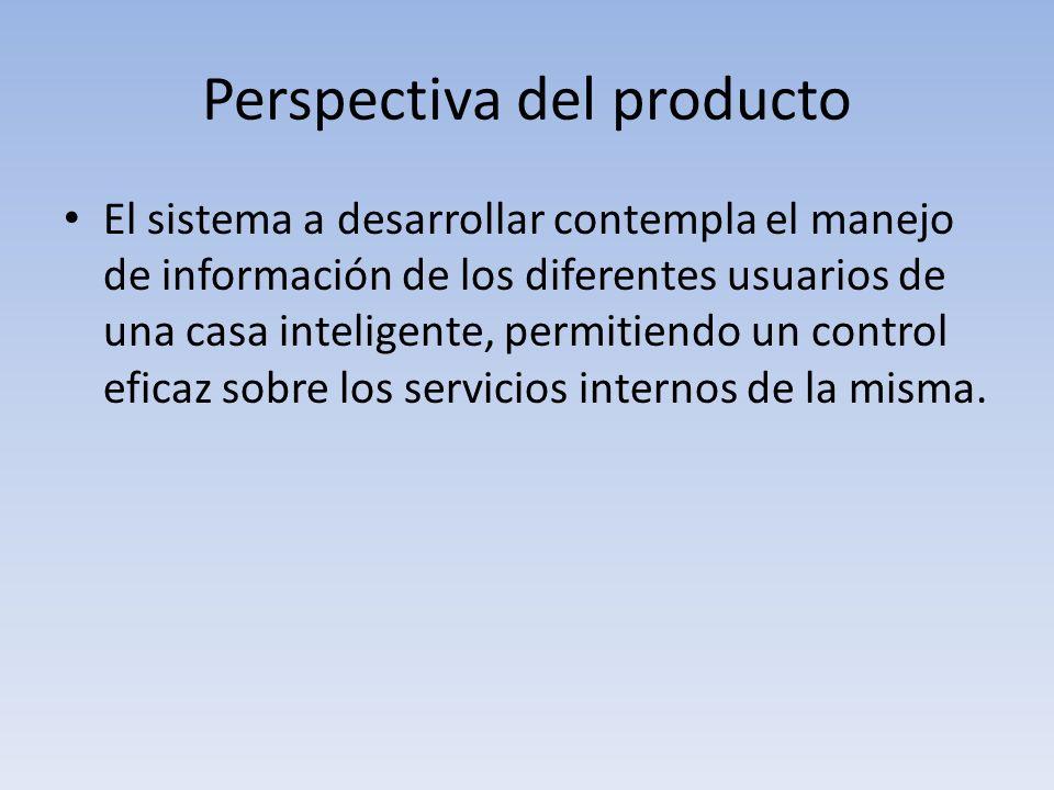 Perspectiva del producto El sistema a desarrollar contempla el manejo de información de los diferentes usuarios de una casa inteligente, permitiendo u