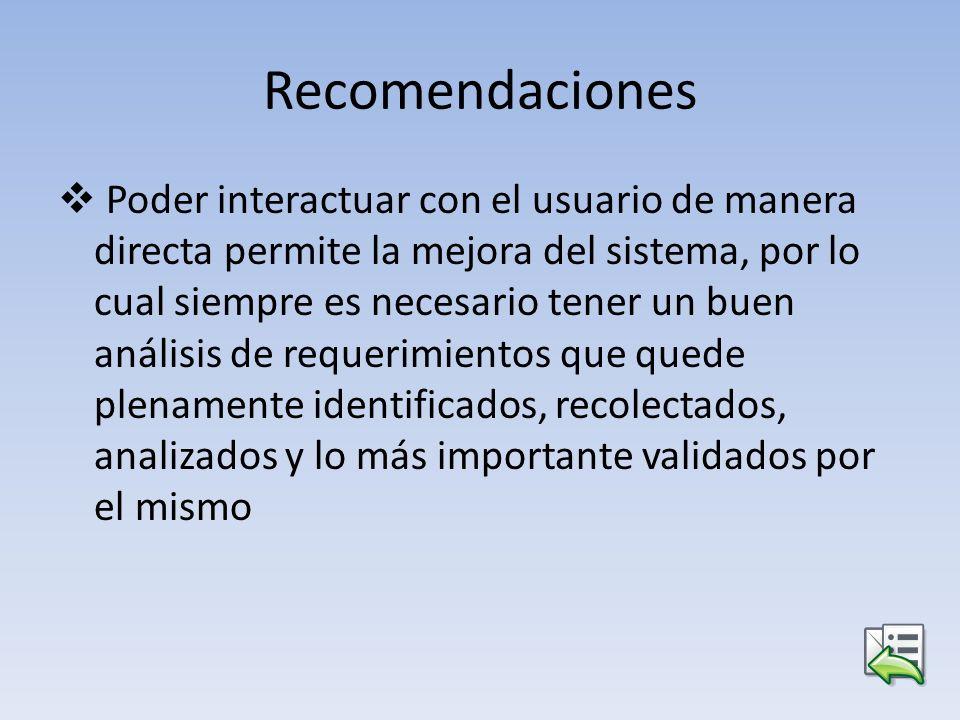 Recomendaciones Poder interactuar con el usuario de manera directa permite la mejora del sistema, por lo cual siempre es necesario tener un buen análi