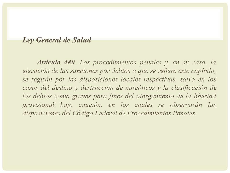 Ley General de Salud Artículo 480. Los procedimientos penales y, en su caso, la ejecución de las sanciones por delitos a que se refiere este capítulo,