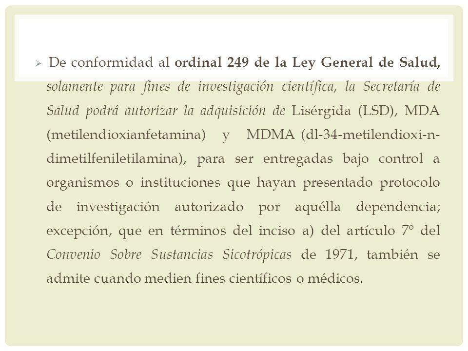 De conformidad al ordinal 249 de la Ley General de Salud, solamente para fines de investigación científica, la Secretaría de Salud podrá autorizar la