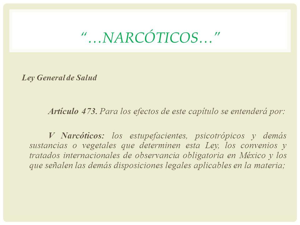 …NARCÓTICOS… Ley General de Salud Artículo 473. Para los efectos de este capítulo se entenderá por: V Narcóticos: los estupefacientes, psicotrópicos y