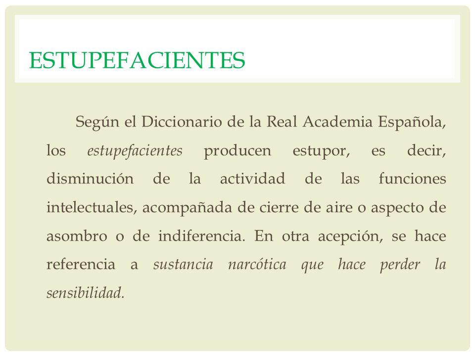 ESTUPEFACIENTES Según el Diccionario de la Real Academia Española, los estupefacientes producen estupor, es decir, disminución de la actividad de las