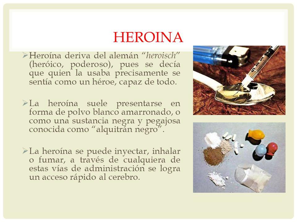 HEROINA Heroína deriva del alemán heroisch (heróico, poderoso), pues se decía que quien la usaba precisamente se sentía como un héroe, capaz de todo.