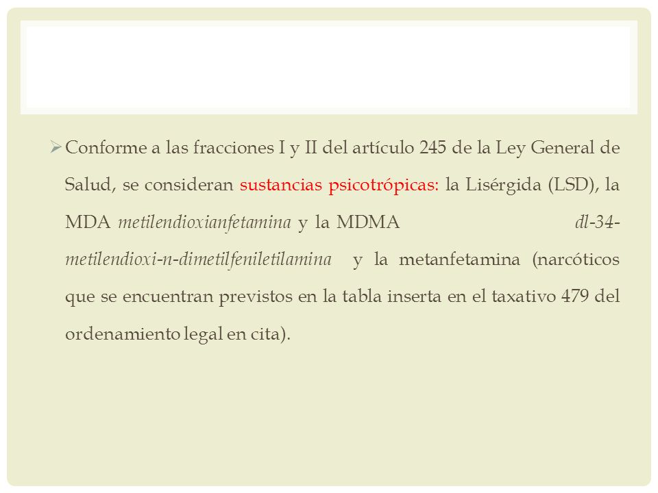 Conforme a las fracciones I y II del artículo 245 de la Ley General de Salud, se consideran sustancias psicotrópicas: la Lisérgida (LSD), la MDA metil