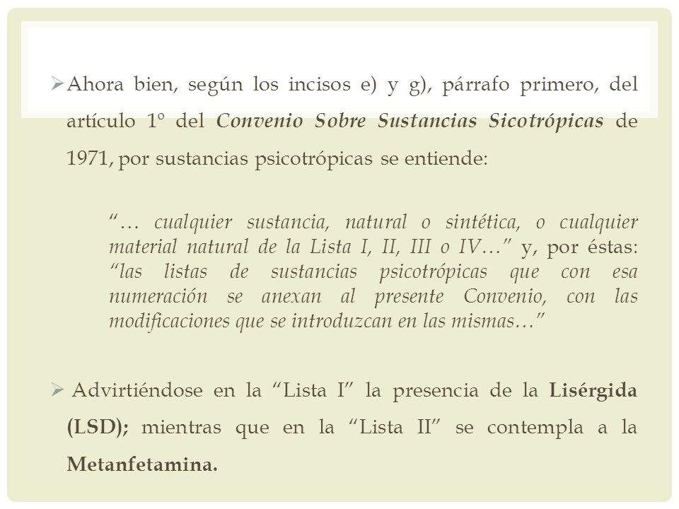 Ahora bien, según los incisos e) y g), párrafo primero, del artículo 1º del Convenio Sobre Sustancias Sicotrópicas de 1971, por sustancias psicotrópic