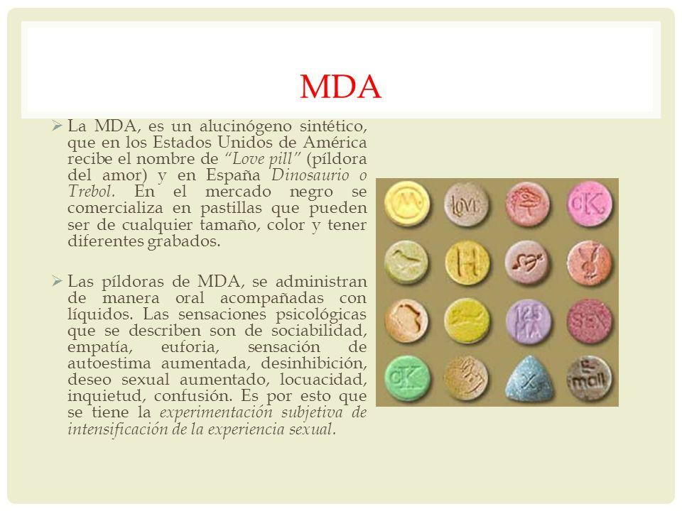 MDA La MDA, es un alucinógeno sintético, que en los Estados Unidos de América recibe el nombre de Love pill (píldora del amor) y en España Dinosaurio