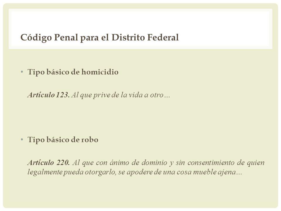 Código Penal para el Distrito Federal Tipo básico de homicidio Artículo 123. Al que prive de la vida a otro… Tipo básico de robo Artículo 220. Al que