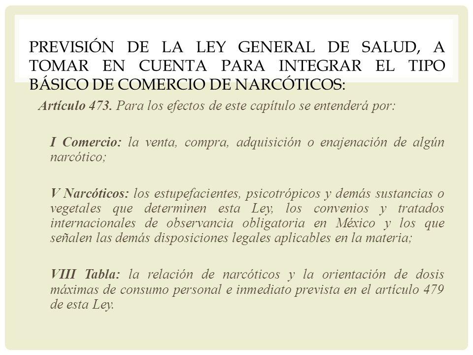PREVISIÓN DE LA LEY GENERAL DE SALUD, A TOMAR EN CUENTA PARA INTEGRAR EL TIPO BÁSICO DE COMERCIO DE NARCÓTICOS: Artículo 473. Para los efectos de este