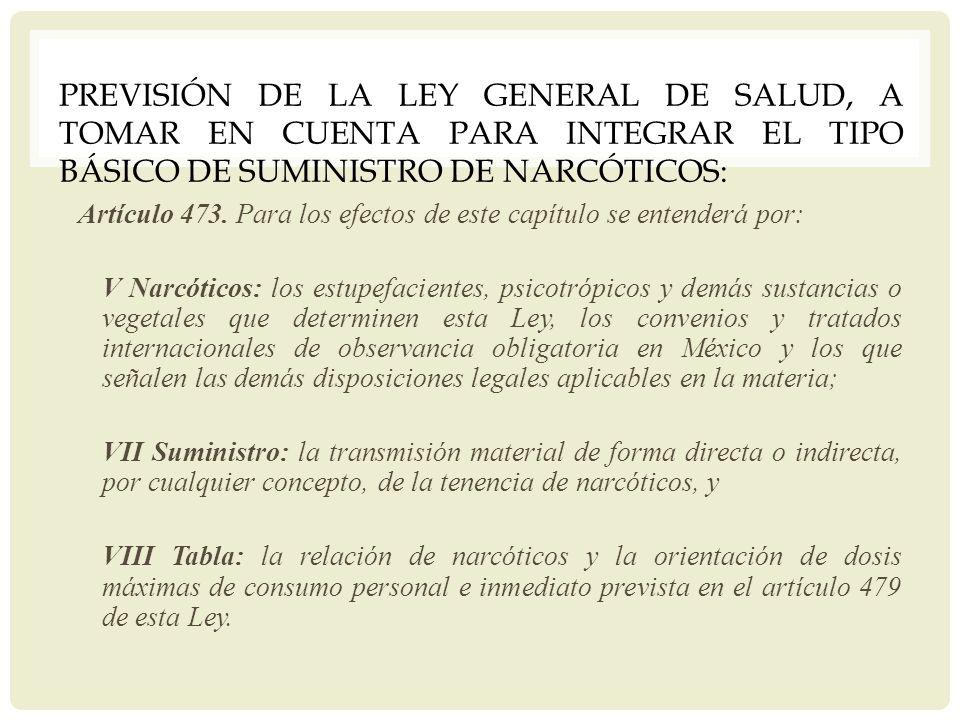 PREVISIÓN DE LA LEY GENERAL DE SALUD, A TOMAR EN CUENTA PARA INTEGRAR EL TIPO BÁSICO DE SUMINISTRO DE NARCÓTICOS: Artículo 473. Para los efectos de es
