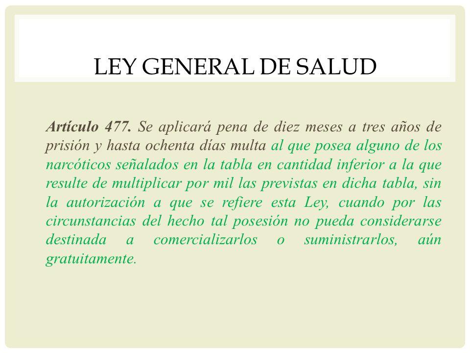 LEY GENERAL DE SALUD Artículo 477. Se aplicará pena de diez meses a tres años de prisión y hasta ochenta días multa al que posea alguno de los narcóti