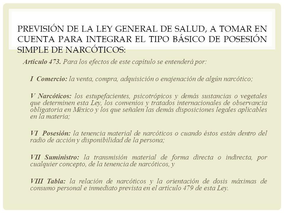 PREVISIÓN DE LA LEY GENERAL DE SALUD, A TOMAR EN CUENTA PARA INTEGRAR EL TIPO BÁSICO DE POSESIÓN SIMPLE DE NARCÓTICOS: Artículo 473. Para los efectos