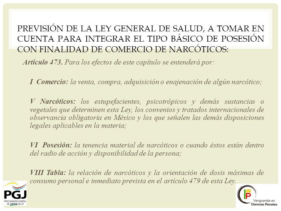 PREVISIÓN DE LA LEY GENERAL DE SALUD, A TOMAR EN CUENTA PARA INTEGRAR EL TIPO BÁSICO DE POSESIÓN CON FINALIDAD DE COMERCIO DE NARCÓTICOS: Artículo 473