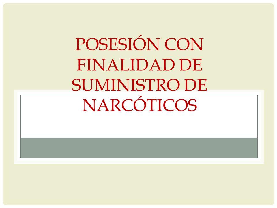 POSESIÓN CON FINALIDAD DE SUMINISTRO DE NARCÓTICOS