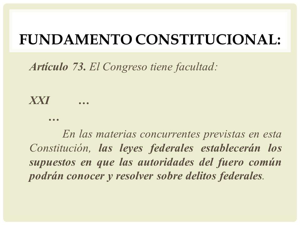 FUNDAMENTO CONSTITUCIONAL: Artículo 73. El Congreso tiene facultad: XXI… … En las materias concurrentes previstas en esta Constitución, las leyes fede
