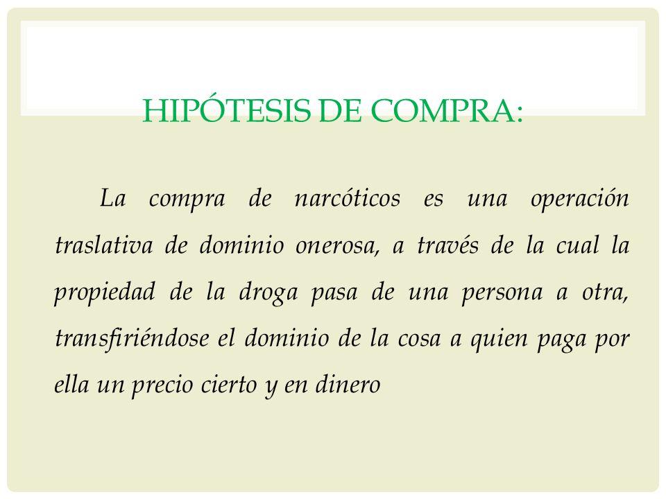 HIPÓTESIS DE COMPRA: La compra de narcóticos es una operación traslativa de dominio onerosa, a través de la cual la propiedad de la droga pasa de una