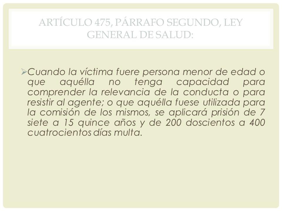 ARTÍCULO 475, PÁRRAFO SEGUNDO, LEY GENERAL DE SALUD: Cuando la víctima fuere persona menor de edad o que aquélla no tenga capacidad para comprender la