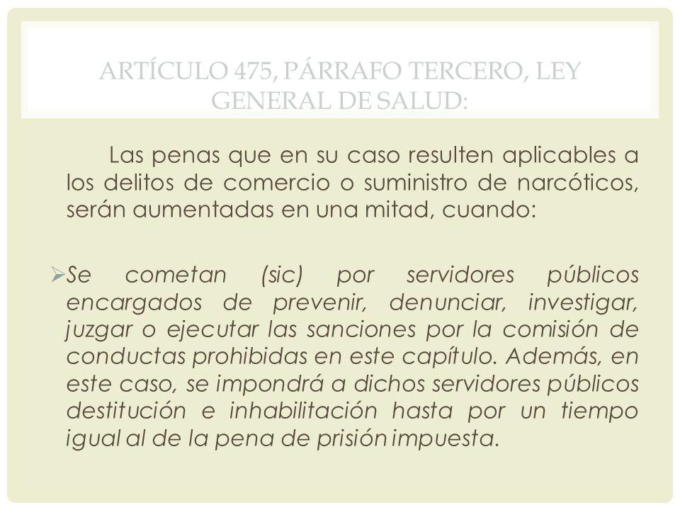 ARTÍCULO 475, PÁRRAFO TERCERO, LEY GENERAL DE SALUD: Las penas que en su caso resulten aplicables a los delitos de comercio o suministro de narcóticos
