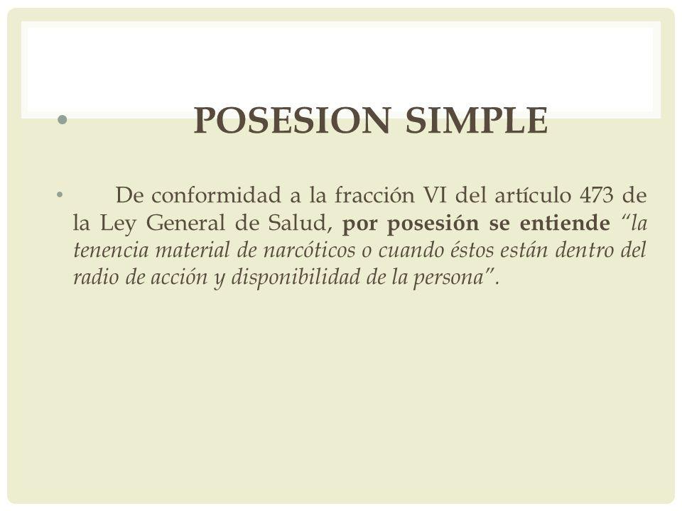 POSESION SIMPLE De conformidad a la fracción VI del artículo 473 de la Ley General de Salud, por posesión se entiende la tenencia material de narcótic