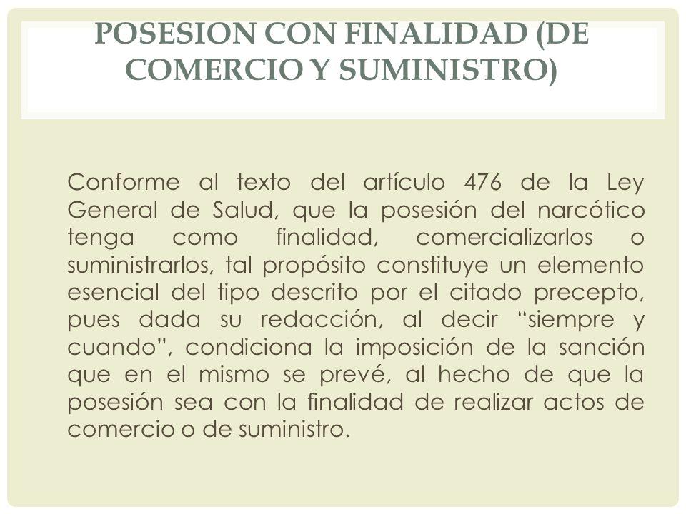 POSESION CON FINALIDAD (DE COMERCIO Y SUMINISTRO) Conforme al texto del artículo 476 de la Ley General de Salud, que la posesión del narcótico tenga c