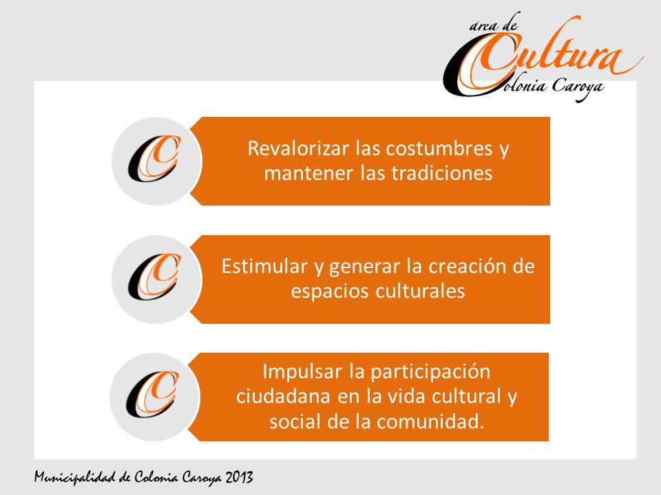 Revalorizar las costumbres y mantener las tradiciones Estimular y generar la creación de espacios culturales Impulsar la participación ciudadana en la vida cultural y social de la comunidad.