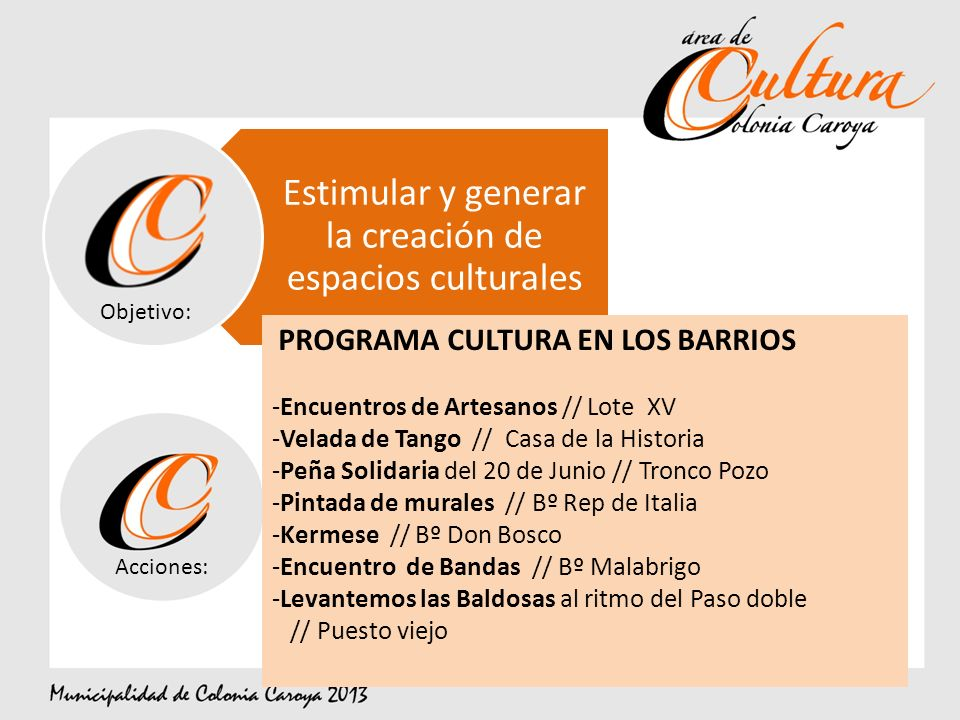 Estimular y generar la creación de espacios culturales Objetivo: Acciones: PROGRAMA CULTURA EN LOS BARRIOS -Encuentros de Artesanos // Lote XV -Velada de Tango // Casa de la Historia -Peña Solidaria del 20 de Junio // Tronco Pozo -Pintada de murales // Bº Rep de Italia -Kermese // Bº Don Bosco -Encuentro de Bandas // Bº Malabrigo -Levantemos las Baldosas al ritmo del Paso doble // Puesto viejo