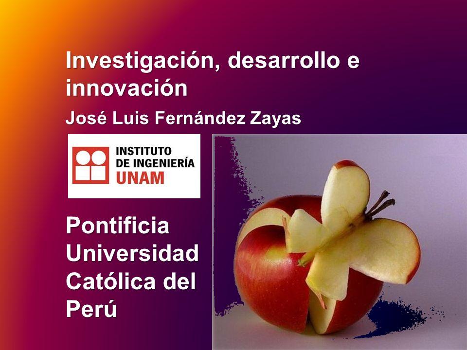 Investigación, desarrollo e innovación José Luis Fernández Zayas Pontificia Universidad Católica del Perú