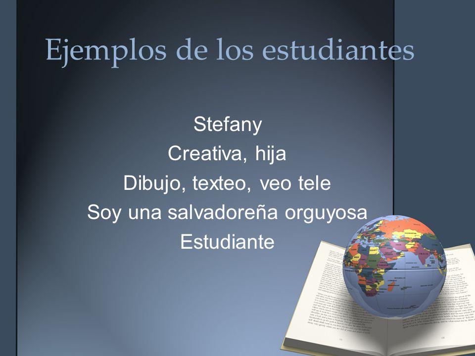 Ejemplos de los estudiantes Stefany Creativa, hija Dibujo, texteo, veo tele Soy una salvadoreña orguyosa Estudiante