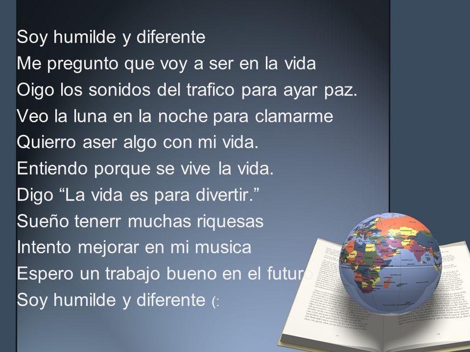 Soy humilde y diferente Me pregunto que voy a ser en la vida Oigo los sonidos del trafico para ayar paz.