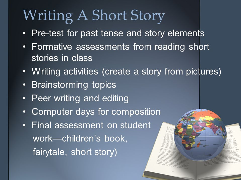 Writing A Short Story Pre-test for past tense and story elements Formative assessments from reading short stories in class Writing activities (create